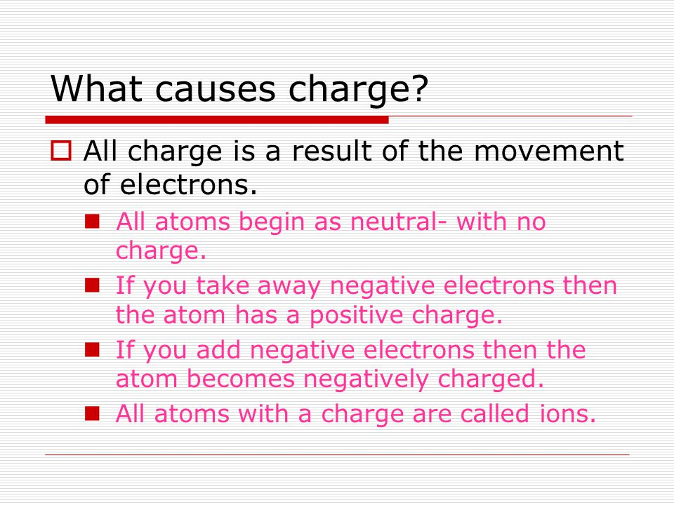 What causes charge All charge is a result of the movement of electrons. All atoms begin as neutral- with no charge.