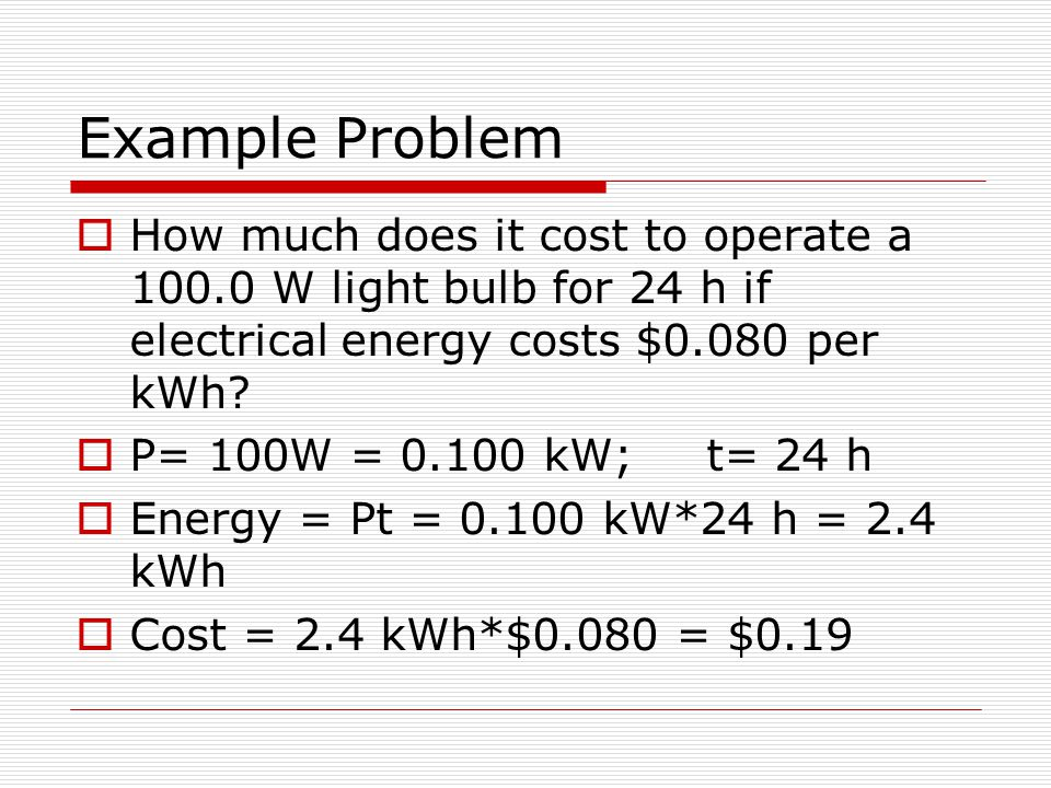 Example Problem How much does it cost to operate a 100.0 W light bulb for 24 h if electrical energy costs $0.080 per kWh