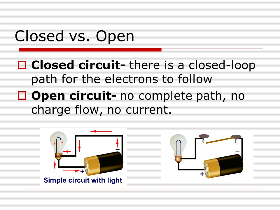 Closed vs. Open Closed circuit- there is a closed-loop path for the electrons to follow.