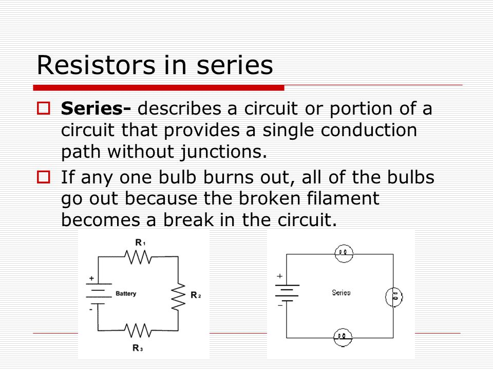 Resistors in series Series- describes a circuit or portion of a circuit that provides a single conduction path without junctions.