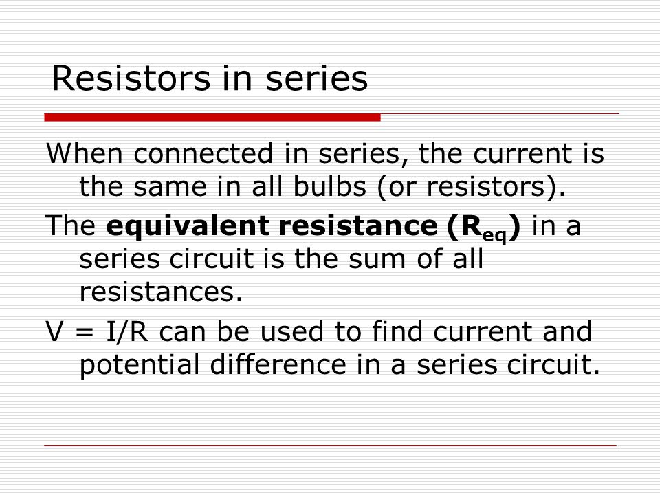 Resistors in series When connected in series, the current is the same in all bulbs (or resistors).