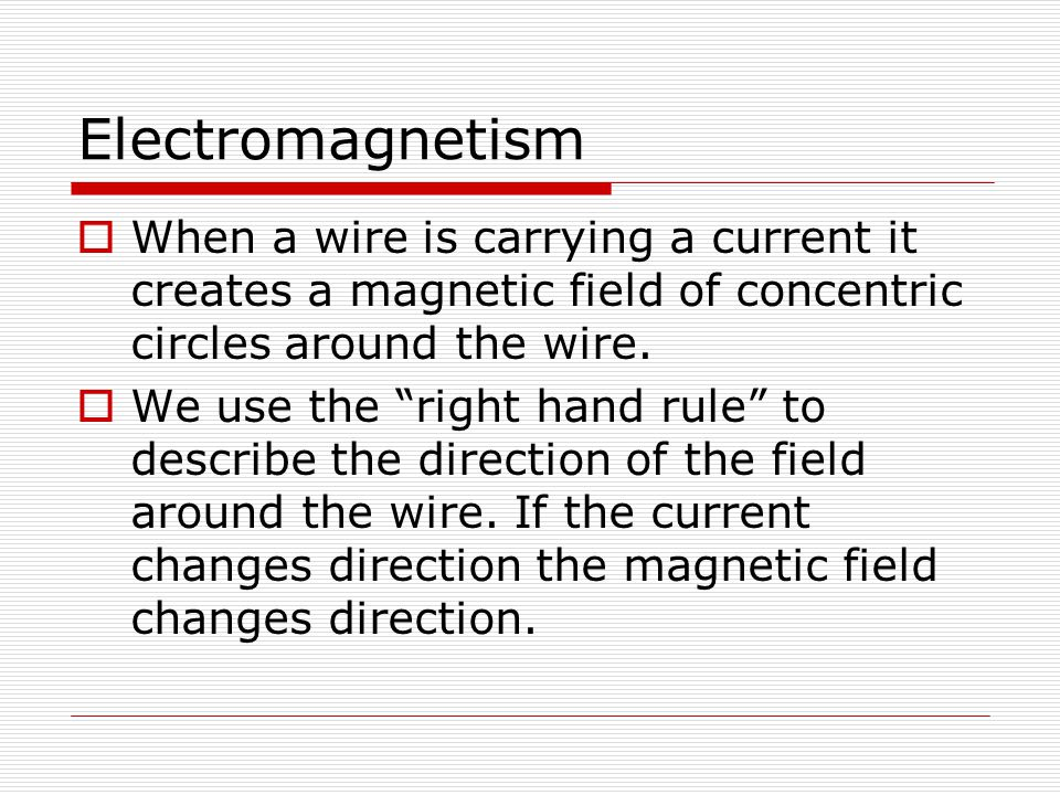 Electromagnetism When a wire is carrying a current it creates a magnetic field of concentric circles around the wire.