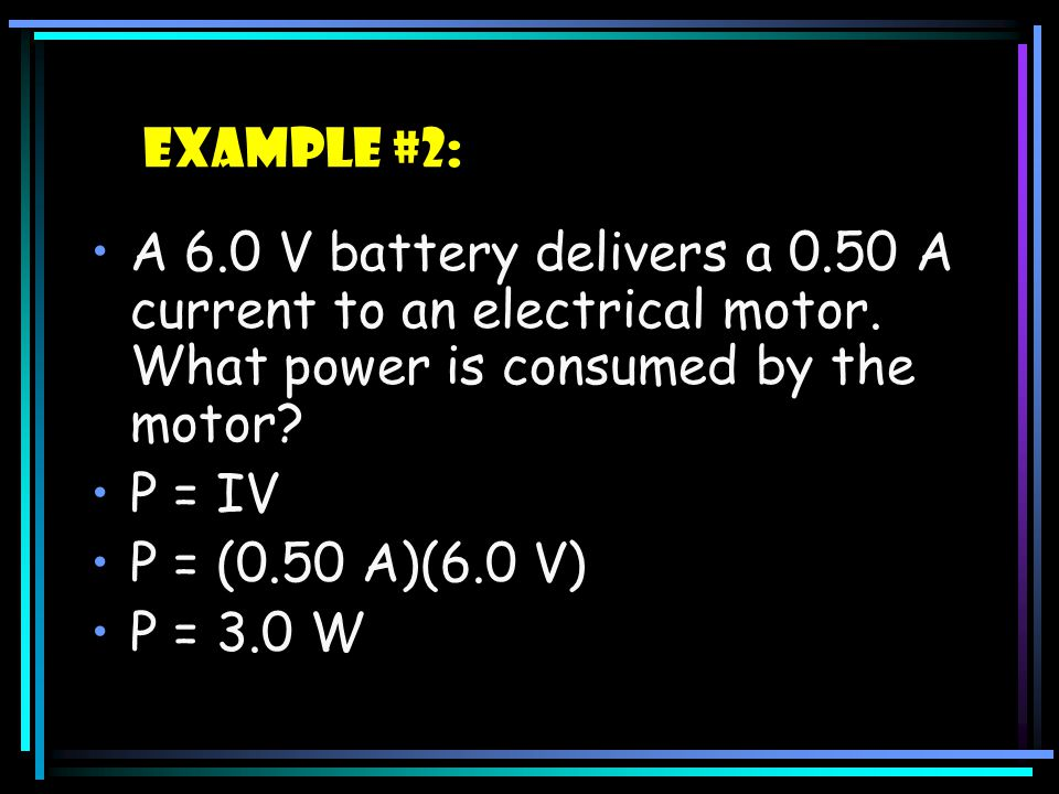 Example #2: A 6.0 V battery delivers a 0.50 A current to an electrical motor. What power is consumed by the motor