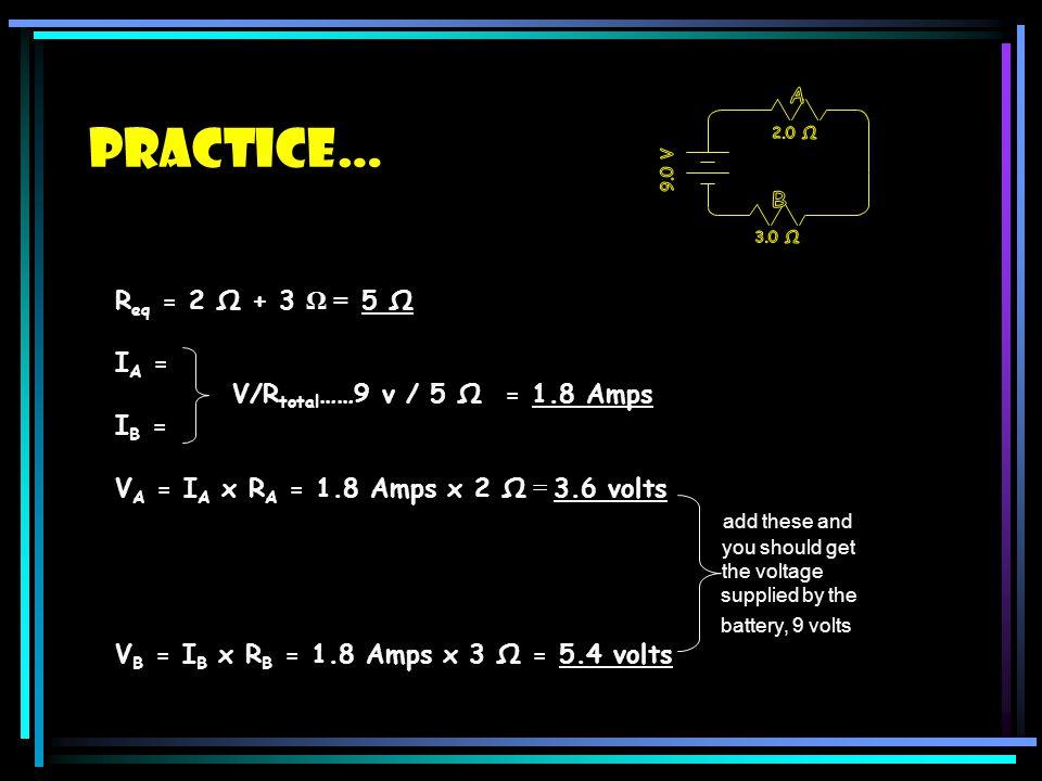 Practice… Req = 2 Ω + 3 Ω = 5 Ω IA = V/Rtotal……9 v / 5 Ω = 1.8 Amps