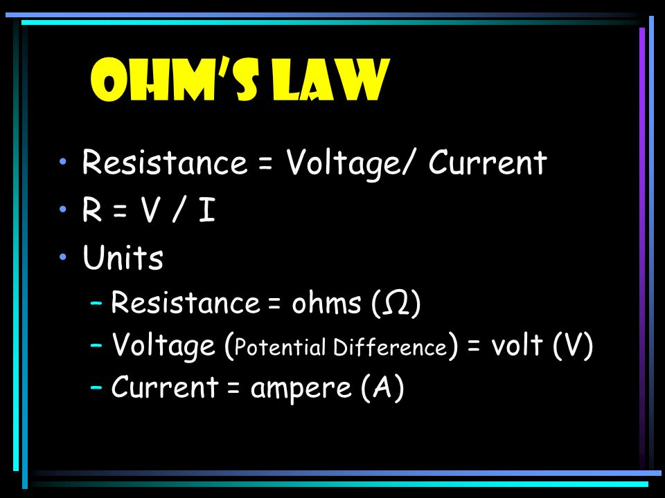 Ohm's Law Resistance = Voltage/ Current R = V / I Units