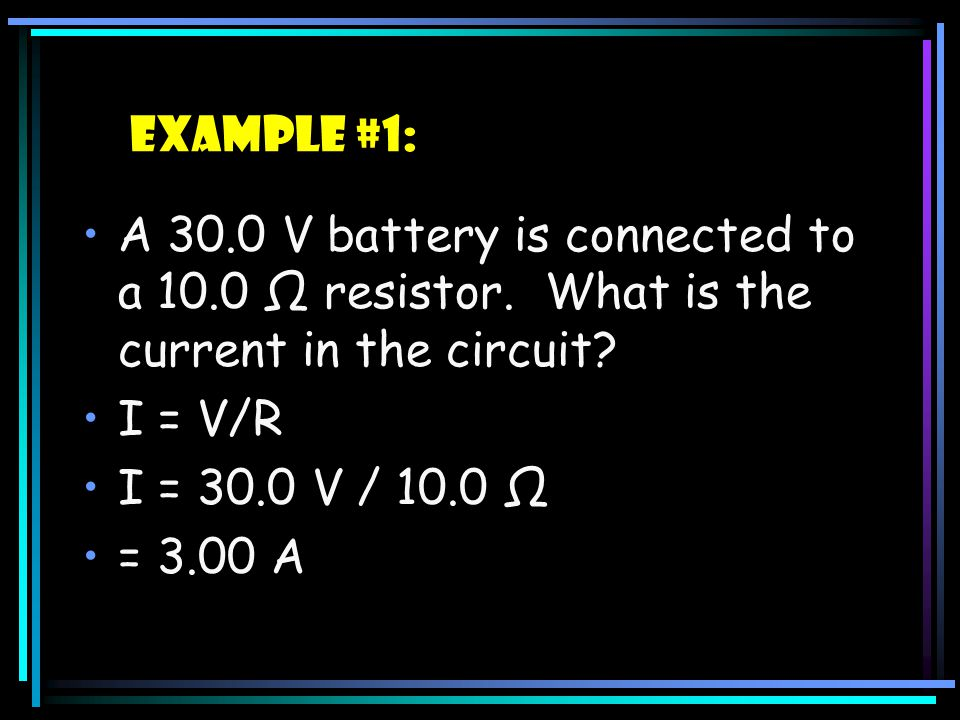 Example #1: A 30.0 V battery is connected to a 10.0 Ω resistor. What is the current in the circuit
