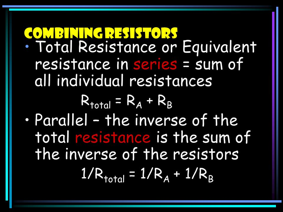 Combining Resistors Total Resistance or Equivalent resistance in series = sum of all individual resistances.