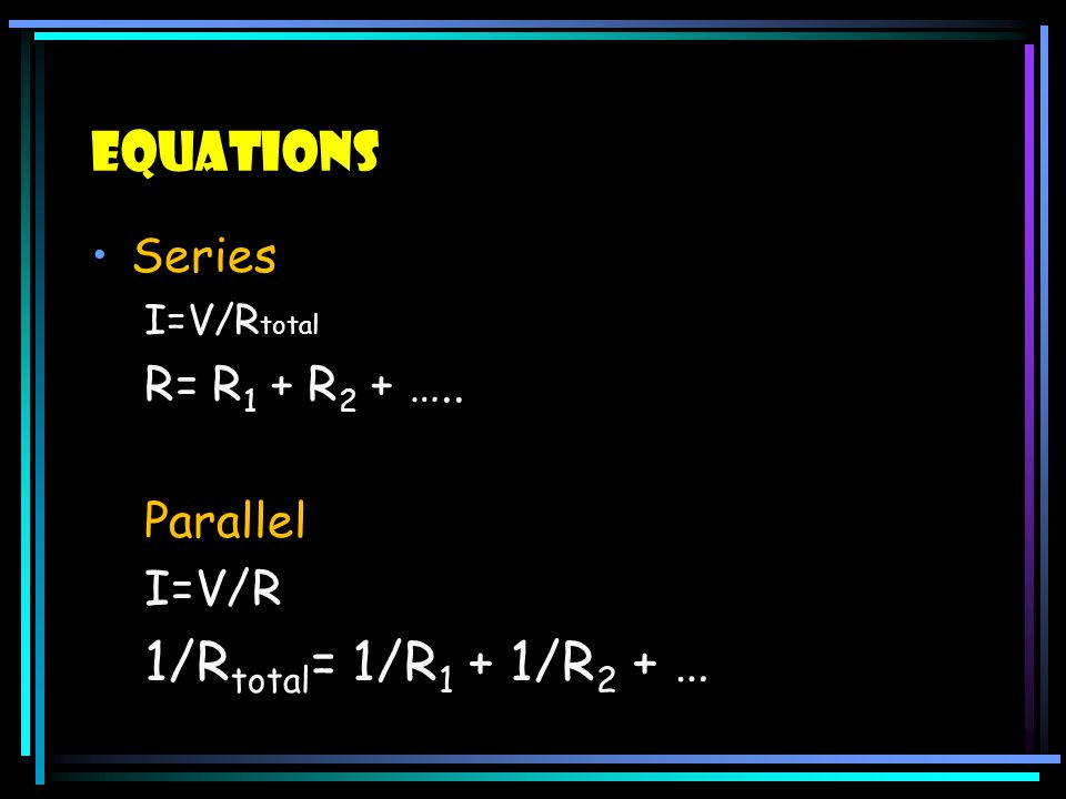 Equations 1/Rtotal= 1/R1 + 1/R2 + … Series R= R1 + R2 + ….. Parallel