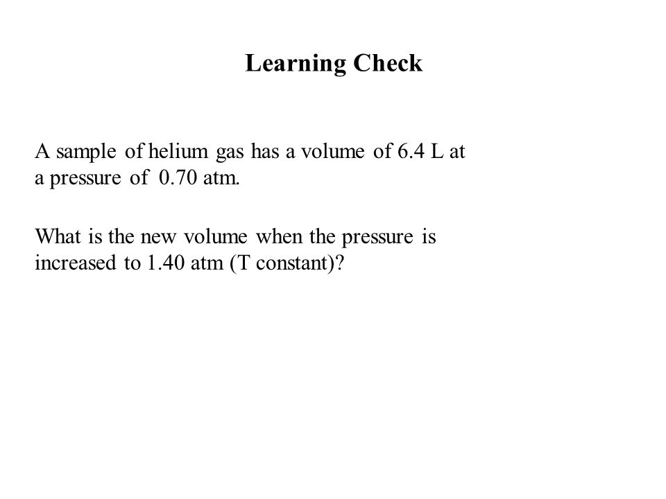 Learning Check A sample of helium gas has a volume of 6.4 L at a pressure of 0.70 atm.