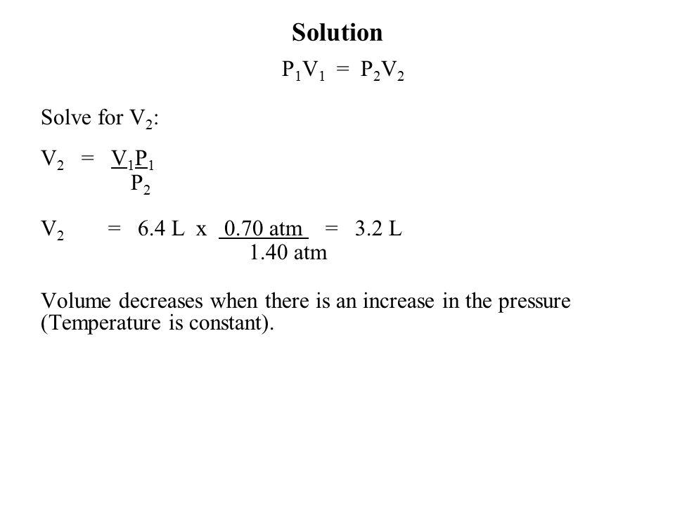 Solution P1V1 = P2V2 Solve for V2: V2 = V1P1 P2