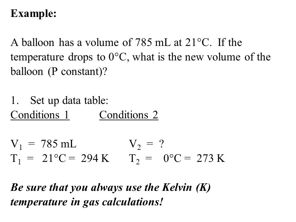 Example: A balloon has a volume of 785 mL at 21°C. If the. temperature drops to 0°C, what is the new volume of the.