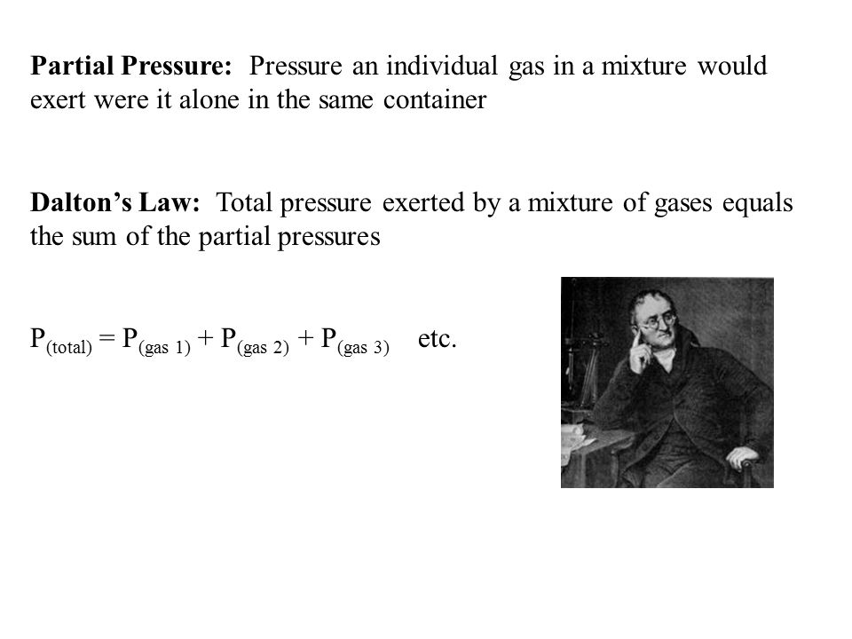 Partial Pressure: Pressure an individual gas in a mixture would exert were it alone in the same container