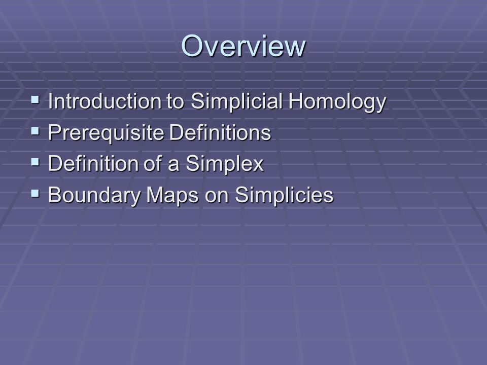 Overview Introduction to Simplicial Homology Prerequisite Definitions