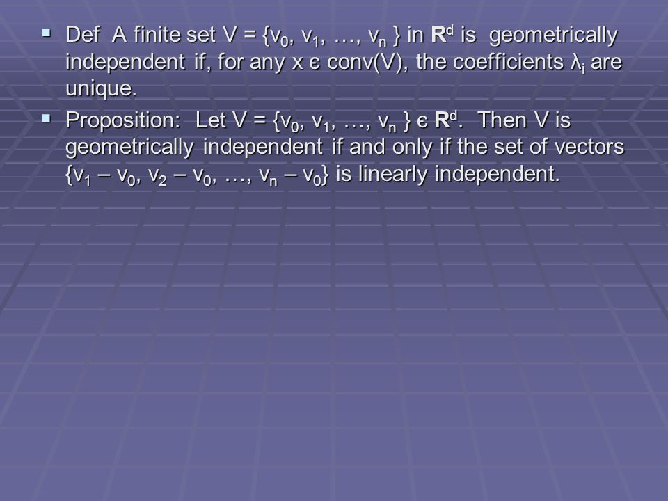 Def A finite set V = {v0, v1, …, vn } in Rd is geometrically independent if, for any x є conv(V), the coefficients λi are unique.
