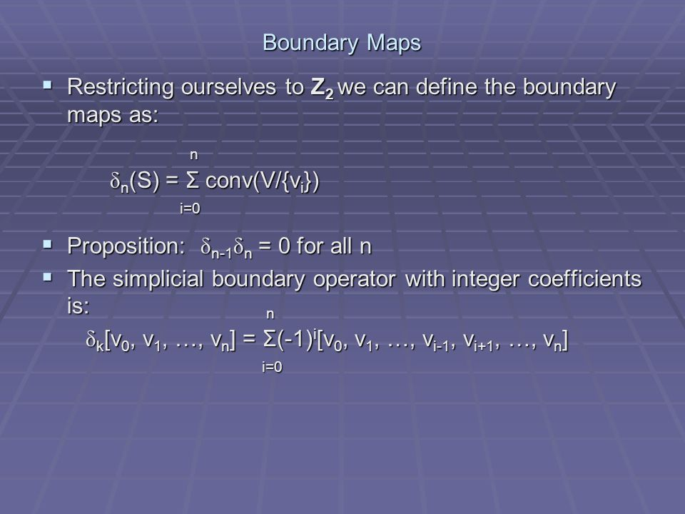 Boundary Maps Restricting ourselves to Z2 we can define the boundary maps as: n. δn(S) = Σ conv(V/{vi})