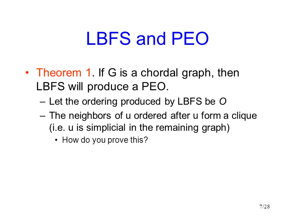 LBFS and PEO Theorem 1. If G is a chordal graph, then LBFS will produce a PEO. Let the ordering produced by LBFS be O.