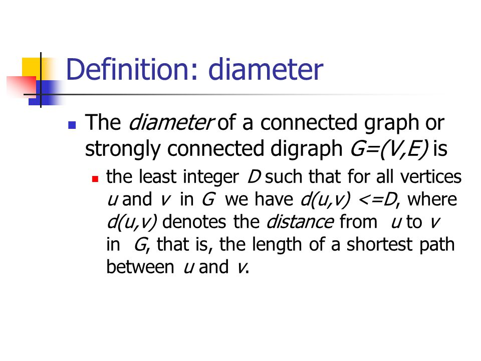 Definition: diameter The diameter of a connected graph or strongly connected digraph G=(V,E) is.