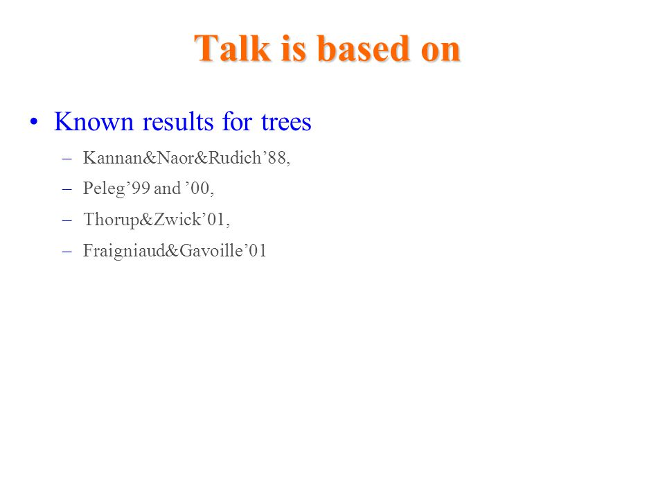Talk is based on Known results for trees Kannan&Naor&Rudich'88,