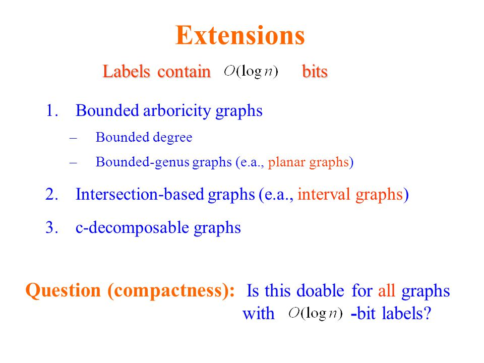 Extensions Labels contain bits. Bounded arboricity graphs. Bounded degree. Bounded-genus graphs (e.a., planar graphs)