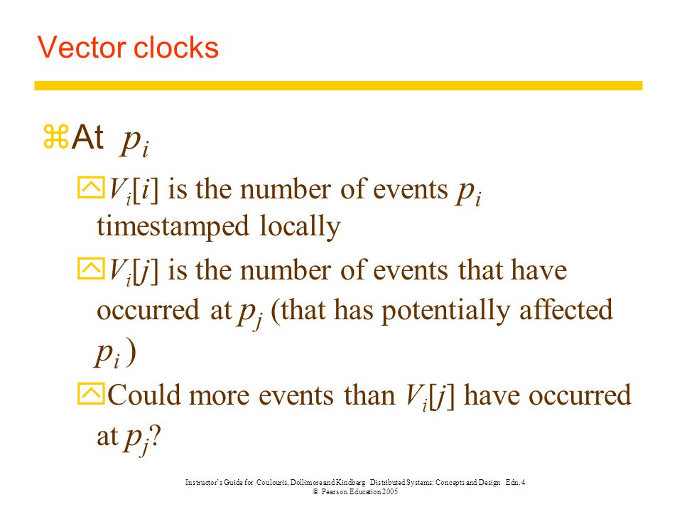 Vector clocks At pi. Vi[i] is the number of events pi timestamped locally.