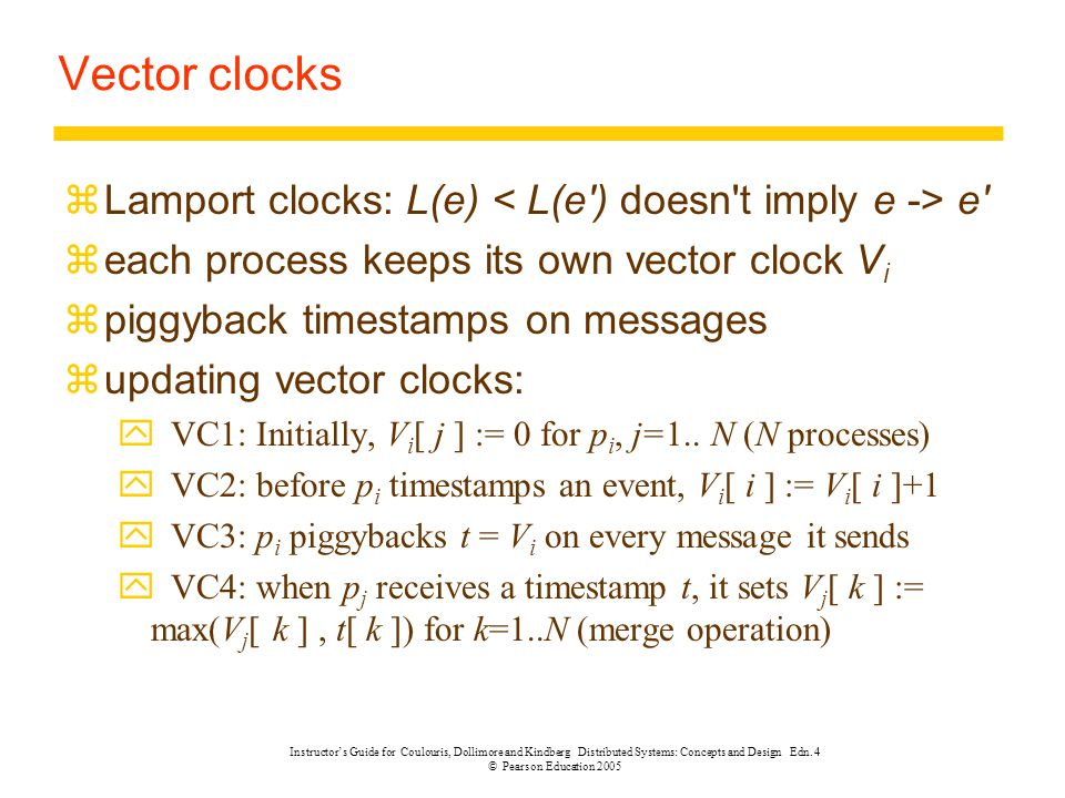 Vector clocks Lamport clocks: L(e) < L(e ) doesn t imply e -> e