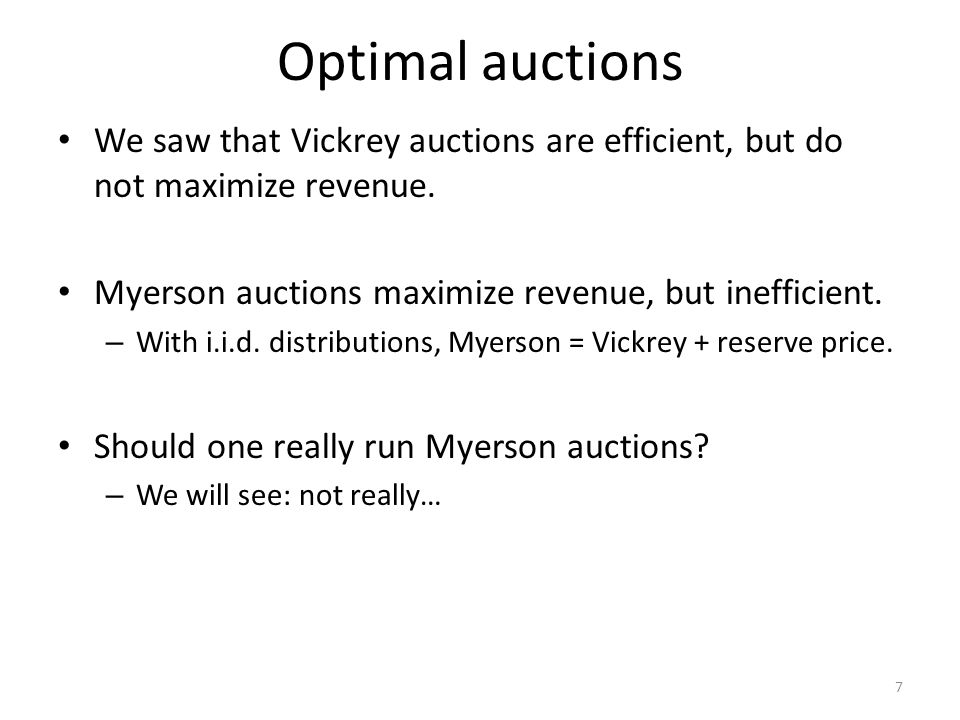 Optimal auctions We saw that Vickrey auctions are efficient, but do not maximize revenue. Myerson auctions maximize revenue, but inefficient.