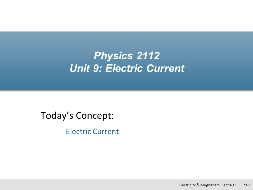 Physics 2112 Unit 9: Electric Current