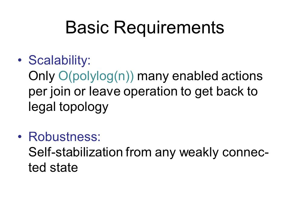 Basic Requirements Scalability: Only O(polylog(n)) many enabled actions per join or leave operation to get back to legal topology.