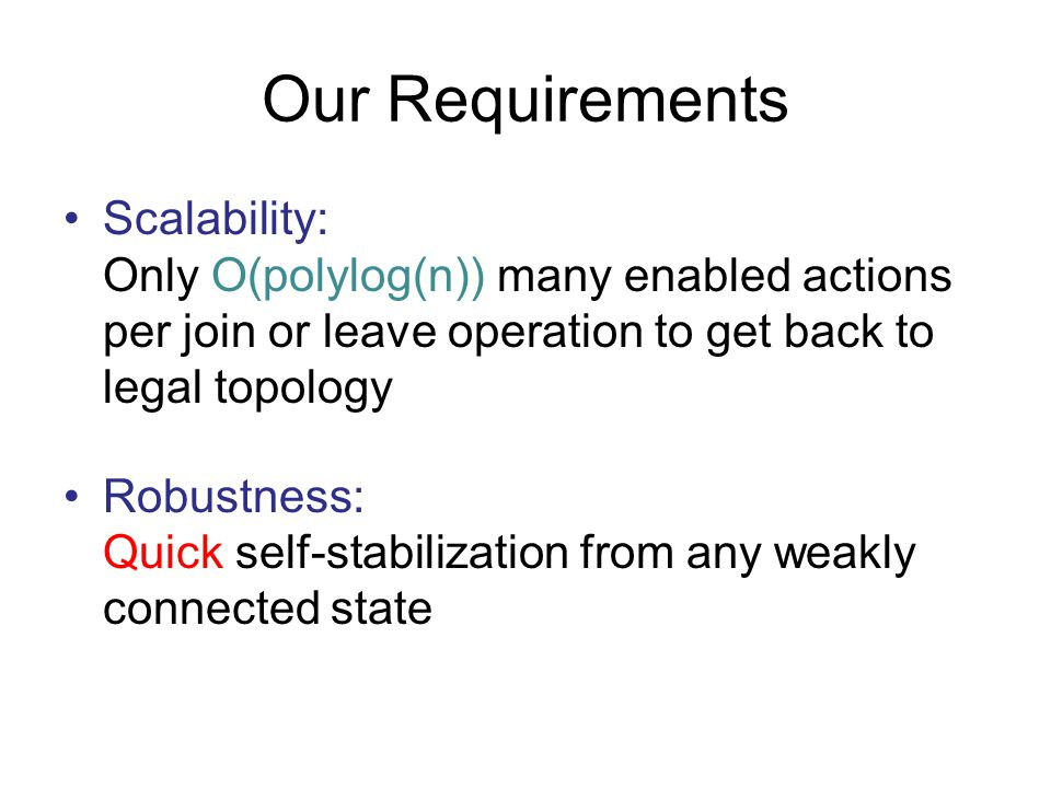 Our Requirements Scalability: Only O(polylog(n)) many enabled actions per join or leave operation to get back to legal topology.