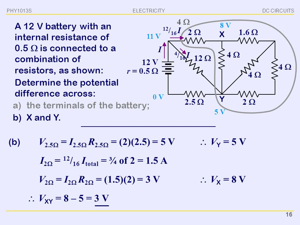 PHY1013S DC CIRCUITS. 4  A 12 V battery with an internal resistance of 0.5  is connected to a combination of resistors, as shown: