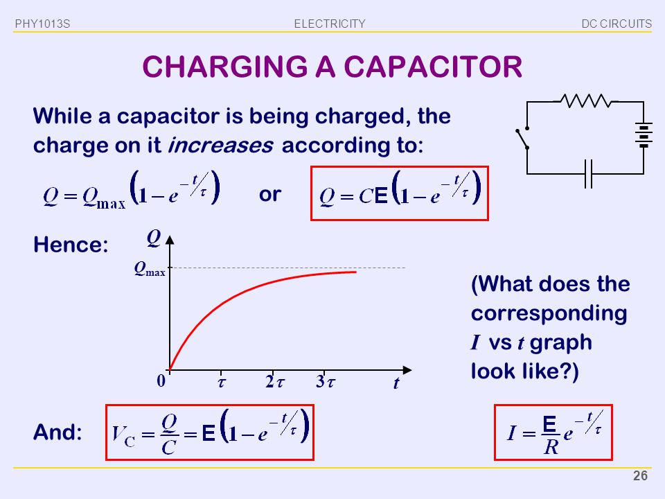 PHY1013S DC CIRCUITS. CHARGING A CAPACITOR. While a capacitor is being charged, the charge on it increases according to: