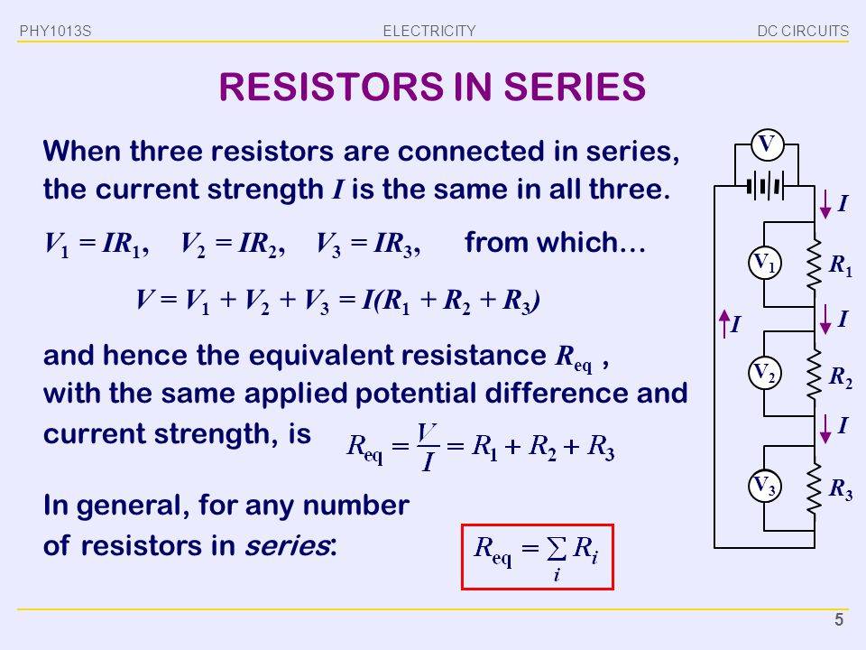 PHY1013S DC CIRCUITS. RESISTORS IN SERIES. When three resistors are connected in series, the current strength I is the same in all three.