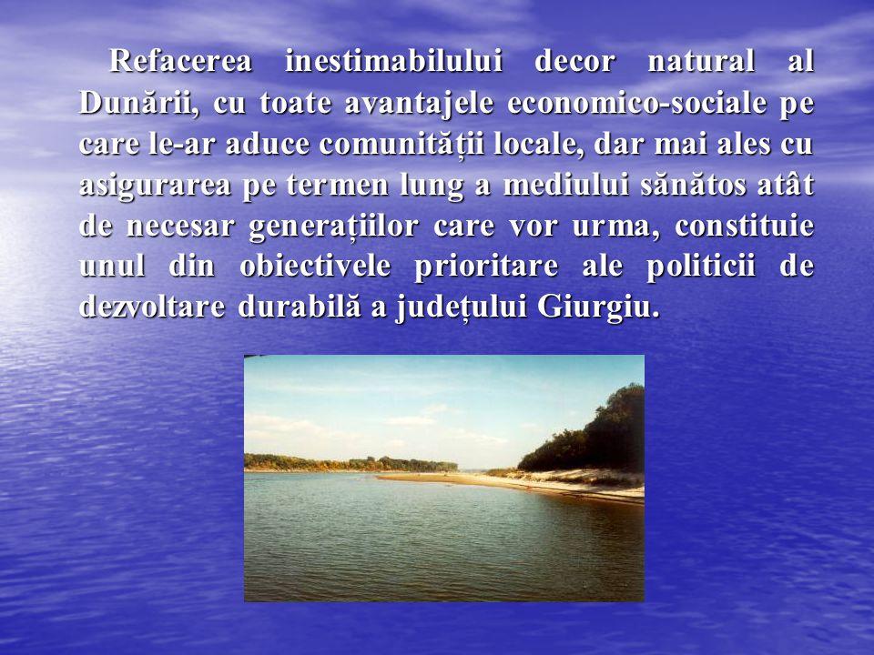 Refacerea inestimabilului decor natural al Dunării, cu toate avantajele economico-sociale pe care le-ar aduce comunităţii locale, dar mai ales cu asigurarea pe termen lung a mediului sănătos atât de necesar generaţiilor care vor urma, constituie unul din obiectivele prioritare ale politicii de dezvoltare durabilă a judeţului Giurgiu.