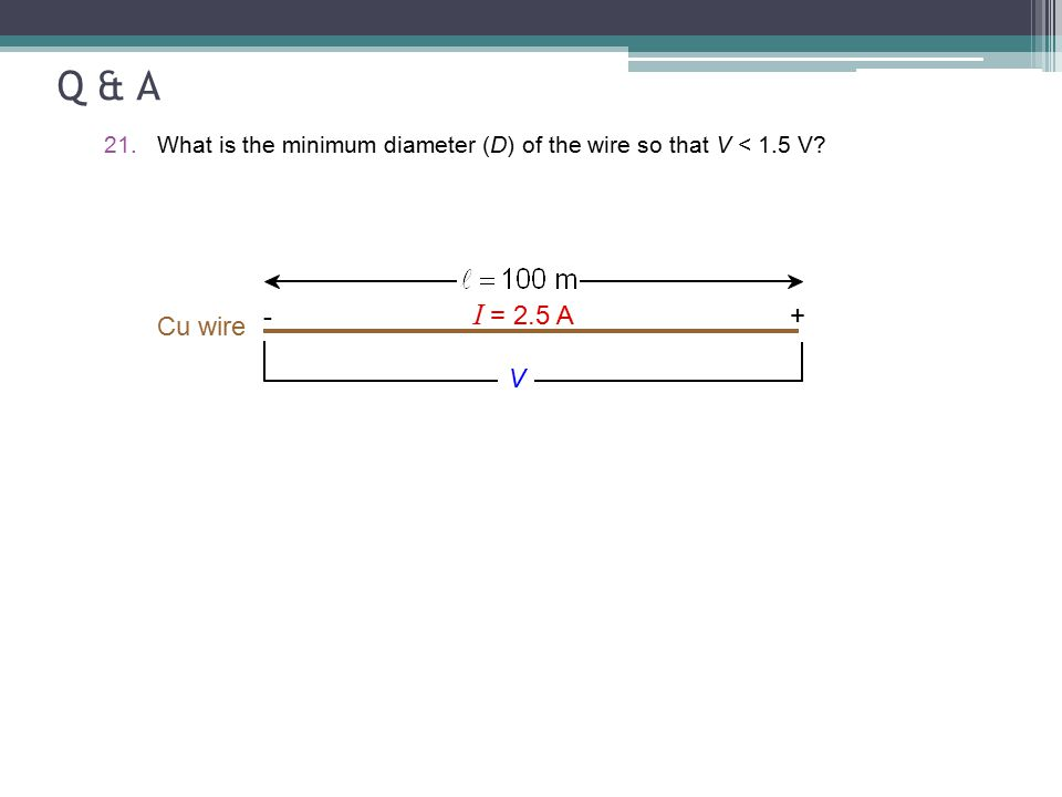 Q & A What is the minimum diameter (D) of the wire so that V < 1.5 V - I = 2.5 A + Cu wire V