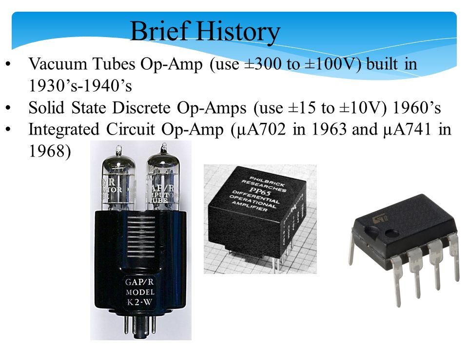 Brief History Vacuum Tubes Op-Amp (use ±300 to ±100V) built in 1930's-1940's. Solid State Discrete Op-Amps (use ±15 to ±10V) 1960's.