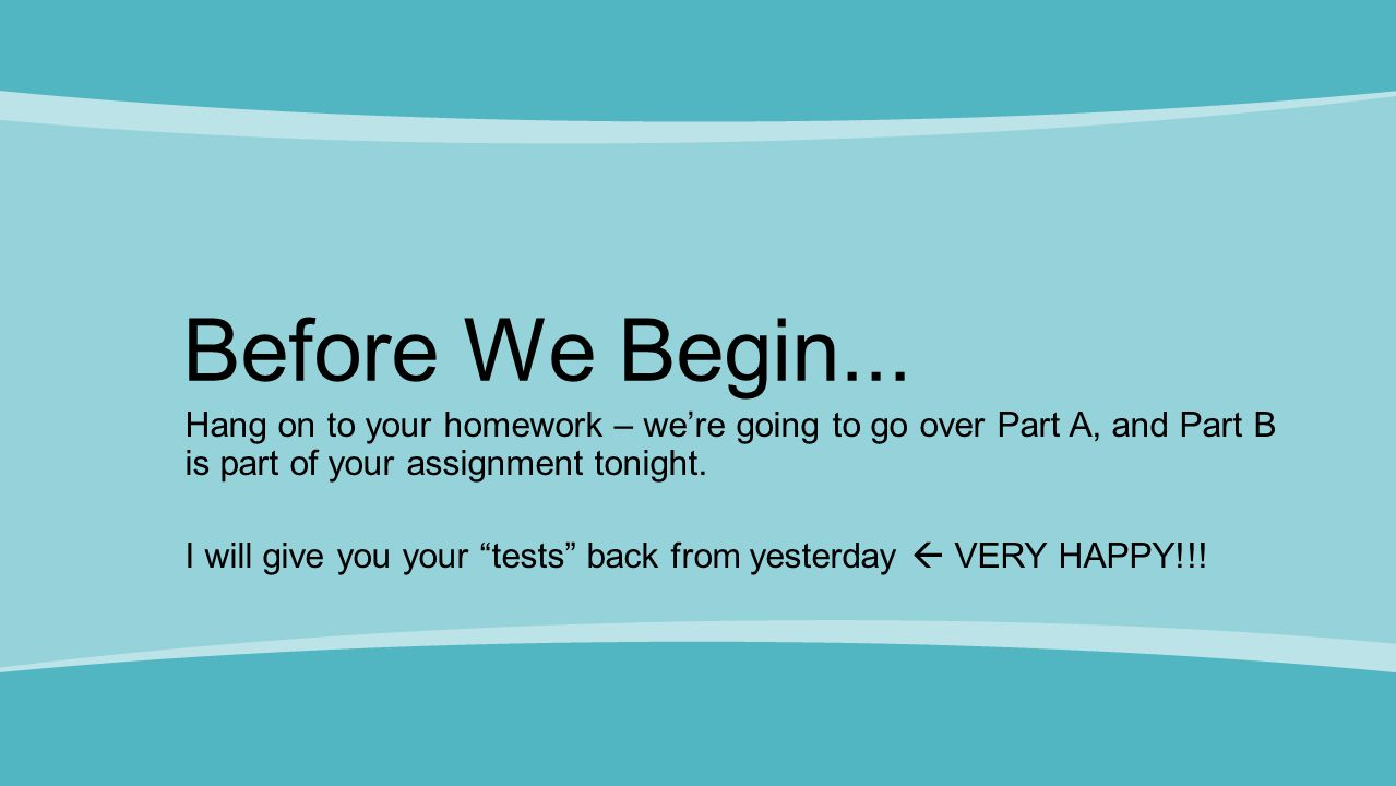 Before We Begin... Hang on to your homework – we're going to go over Part A, and Part B is part of your assignment tonight.
