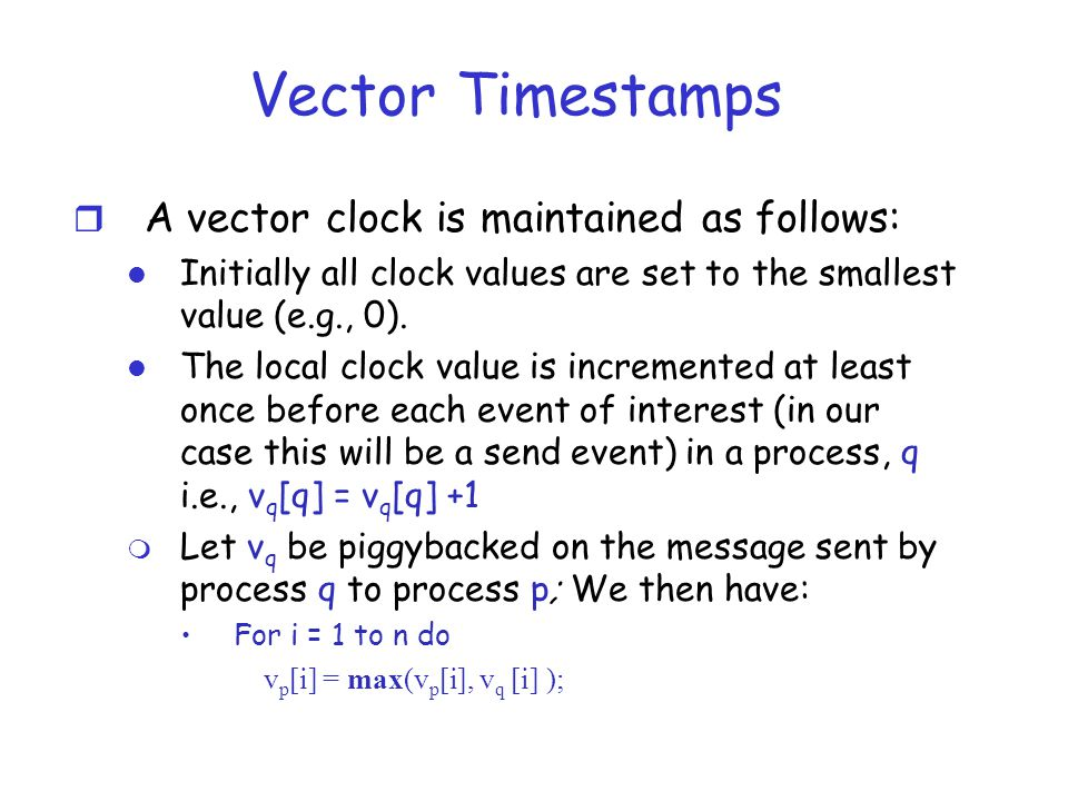 Vector Timestamps A vector clock is maintained as follows: