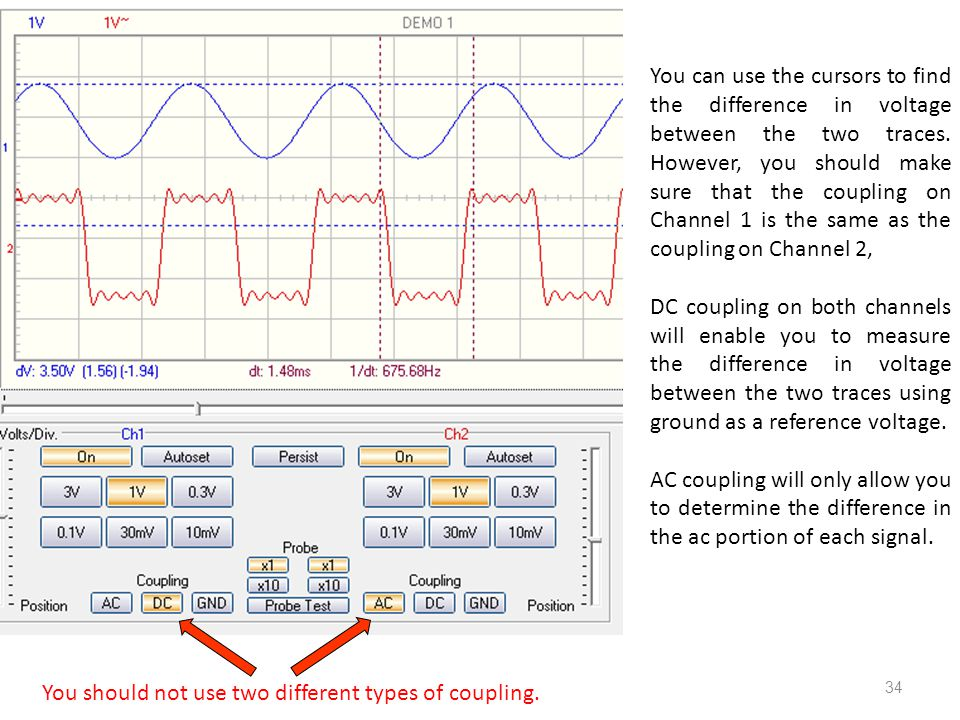 You can use the cursors to find the difference in voltage between the two traces. However, you should make sure that the coupling on Channel 1 is the same as the coupling on Channel 2,