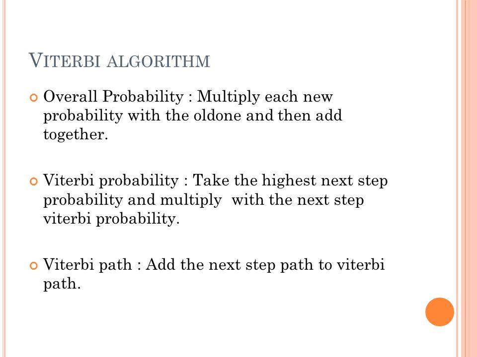 Viterbi algorithm Overall Probability : Multiply each new probability with the oldone and then add together.