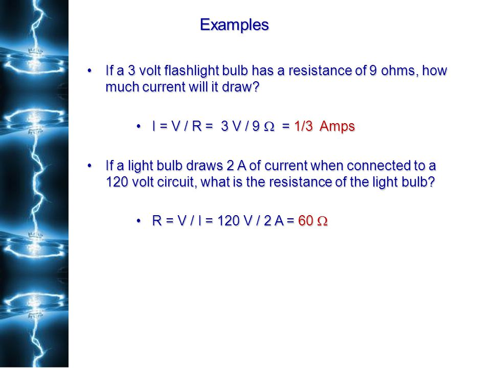 Examples If a 3 volt flashlight bulb has a resistance of 9 ohms, how much current will it draw I = V / R = 3 V / 9  = 1/3 Amps.