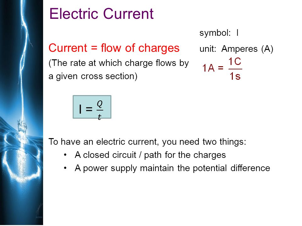 Electric Current Current = flow of charges unit: Amperes (A) symbol: I