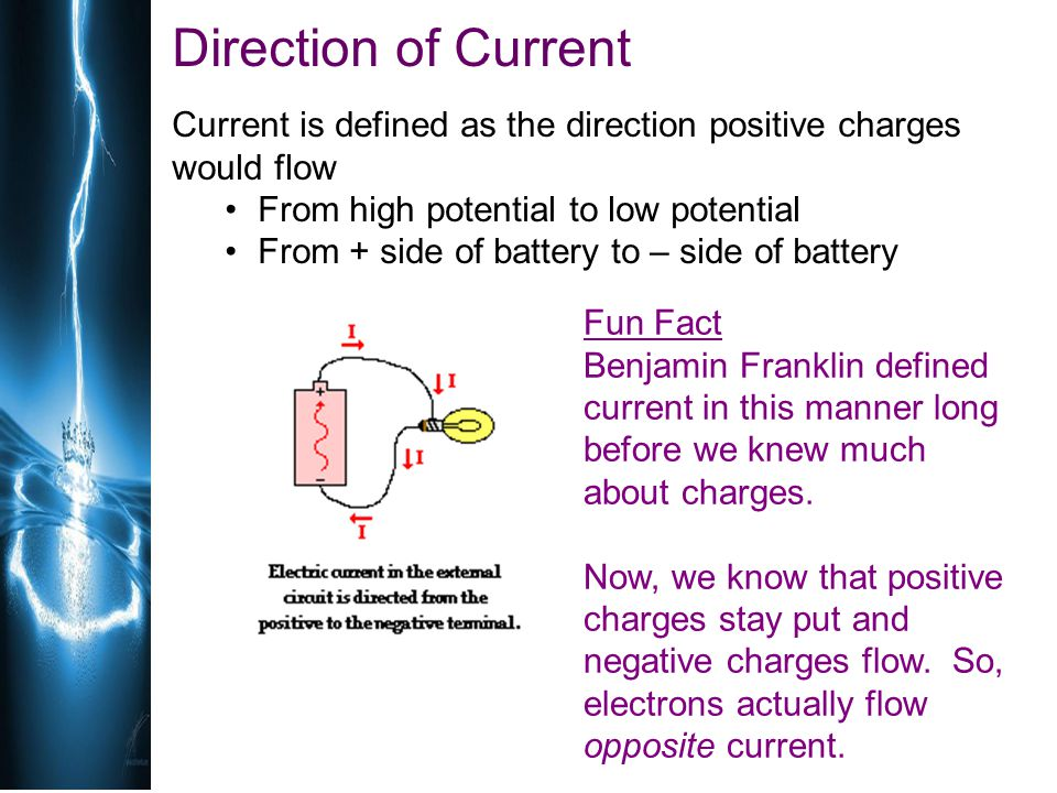 Direction of Current Current is defined as the direction positive charges would flow. From high potential to low potential.