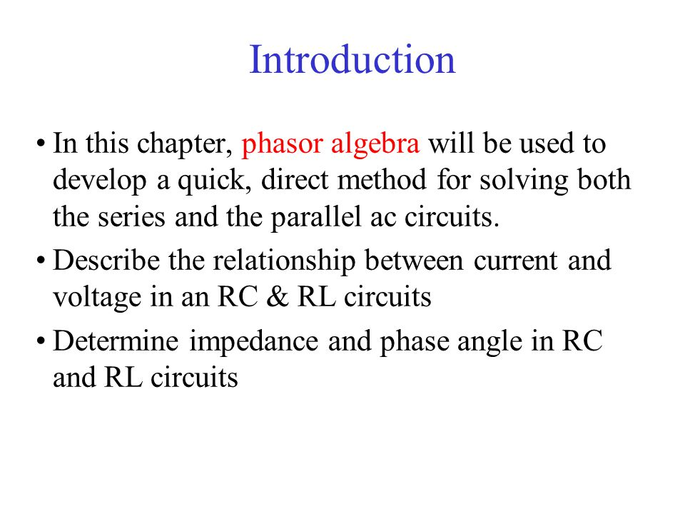 Introduction In this chapter, phasor algebra will be used to develop a quick, direct method for solving both the series and the parallel ac circuits.