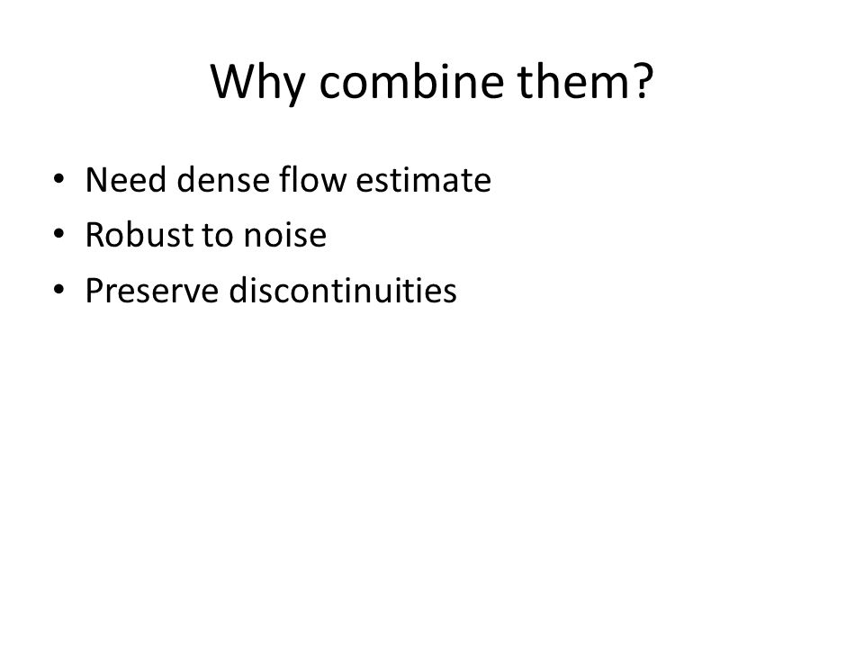 Why combine them Need dense flow estimate Robust to noise