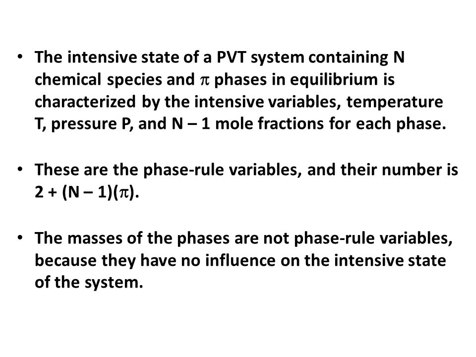 The intensive state of a PVT system containing N chemical species and  phases in equilibrium is characterized by the intensive variables, temperature T, pressure P, and N – 1 mole fractions for each phase.
