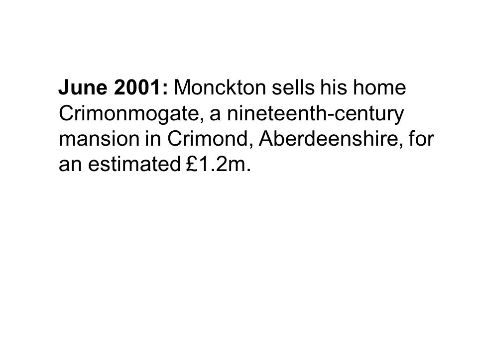 June 2001: Monckton sells his home Crimonmogate, a nineteenth-century mansion in Crimond, Aberdeenshire, for an estimated £1.2m.