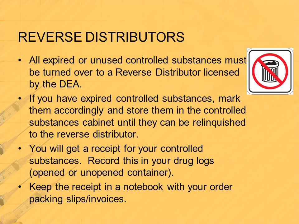 REVERSE DISTRIBUTORS All expired or unused controlled substances must be turned over to a Reverse Distributor licensed by the DEA.