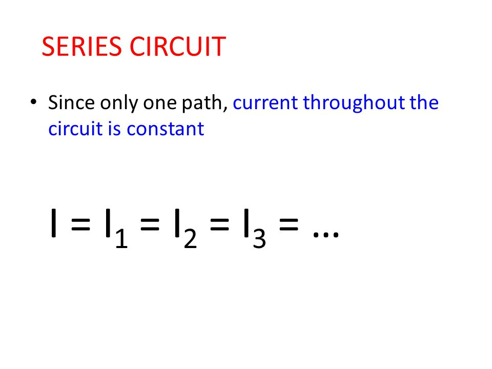 SERIES CIRCUIT Since only one path, current throughout the circuit is constant I = I1 = I2 = I3 = …