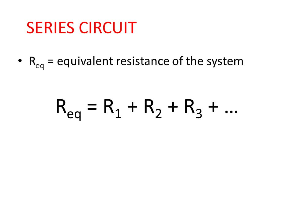 Req = R1 + R2 + R3 + … SERIES CIRCUIT