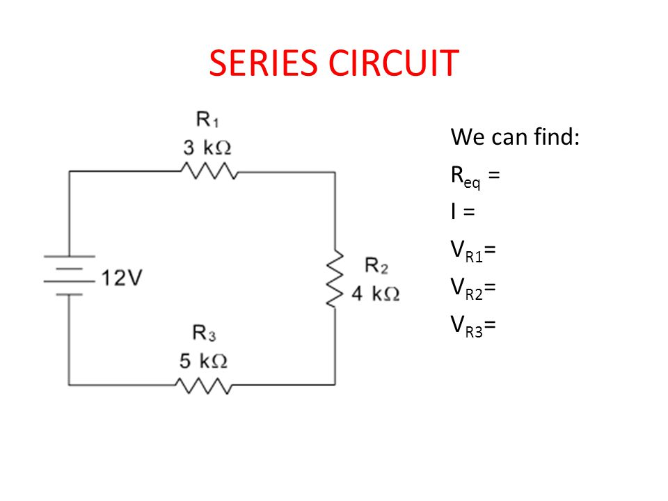SERIES CIRCUIT We can find: Req = I = VR1= VR2= VR3=
